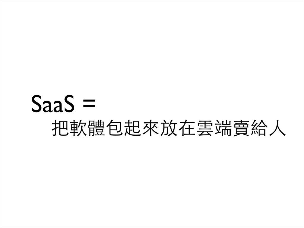 SaaS =   把軟體包起來放在雲端賣給⼈人