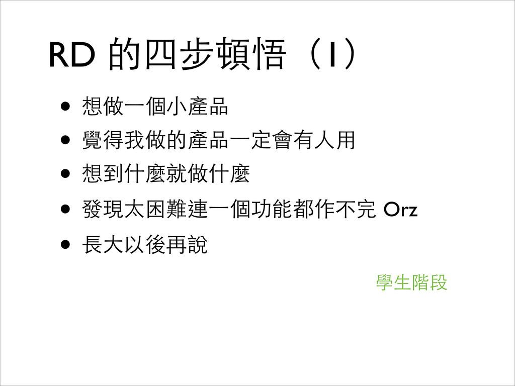 RD 的四步頓悟(1) • 想做⼀一個⼩小產品  • 覺得我做的產品⼀一定會有⼈人⽤用 ...