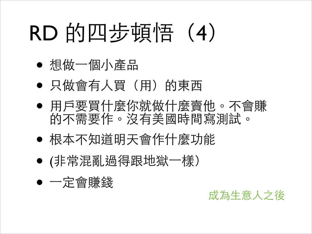 RD 的四步頓悟(4) • 想做⼀一個⼩小產品  • 只做會有⼈人買(⽤用)的東⻄西 ...