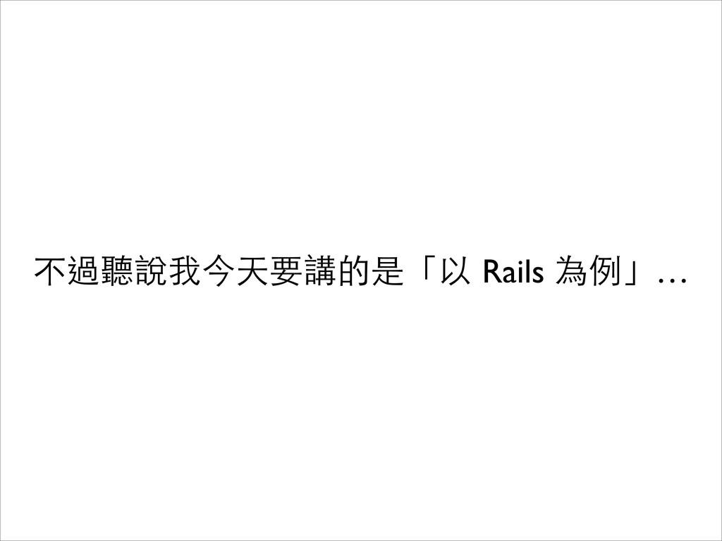 不過聽說我今天要講的是「以 Rails 為例」…