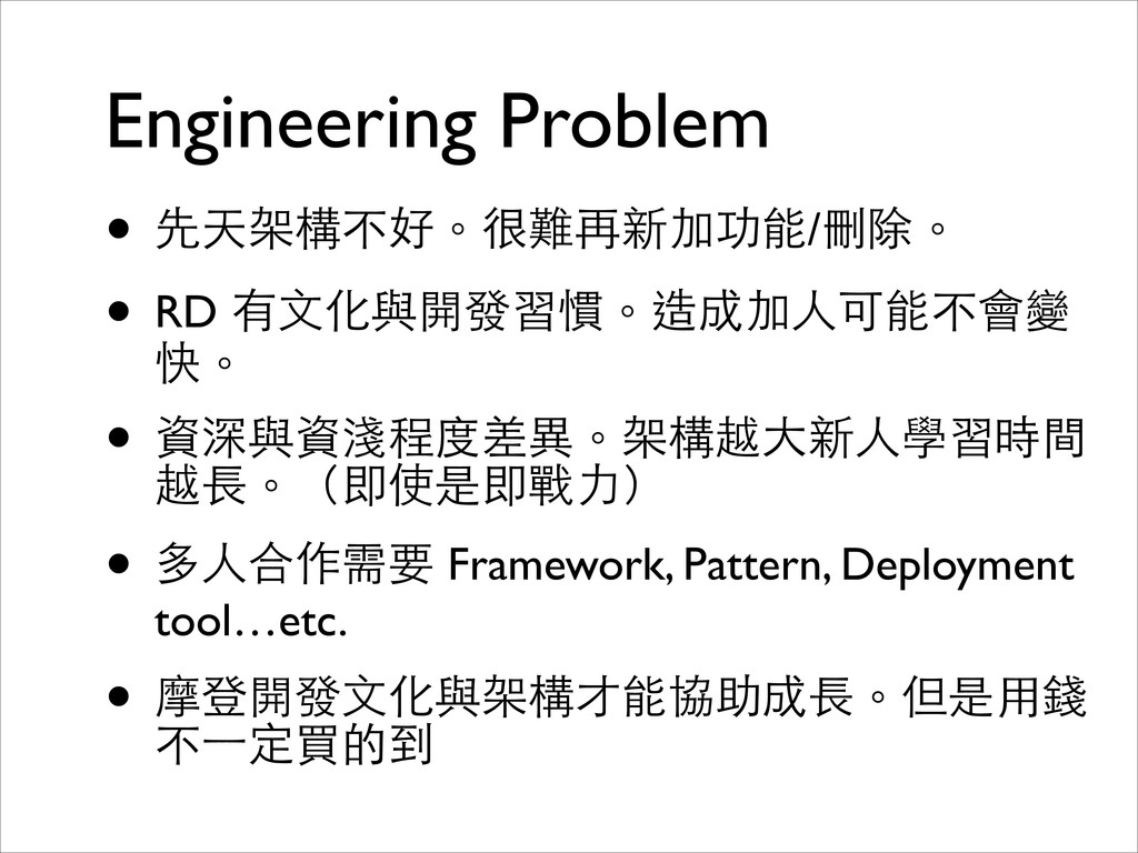 Engineering Problem • 先天架構不好。很難再新加功能/刪除。  • R...