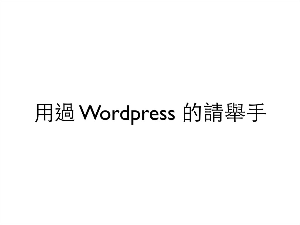 ⽤用過 Wordpress 的請舉⼿手