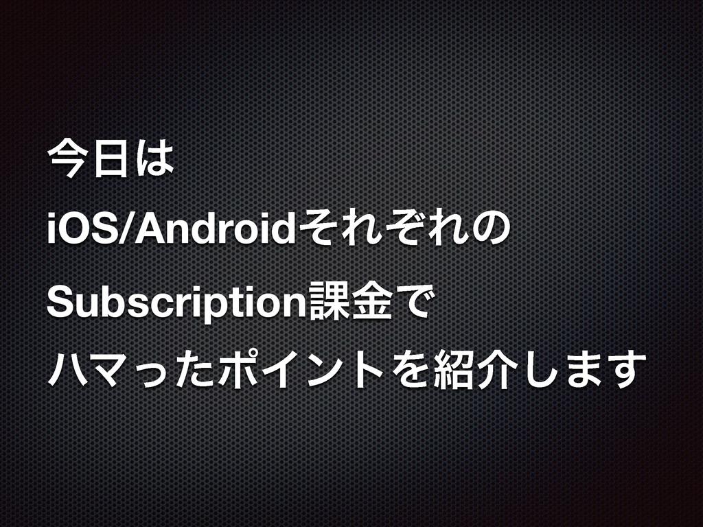 ࠓ iOS/AndroidͦΕͧΕͷ Subscription՝ۚͰ ϋϚͬͨϙΠϯτΛ...