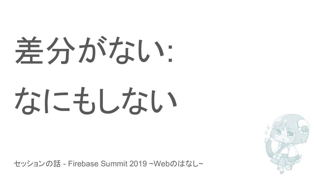 セッションの話 - Firebase Summit 2019 ~Webのはなし~ 差分がない:...