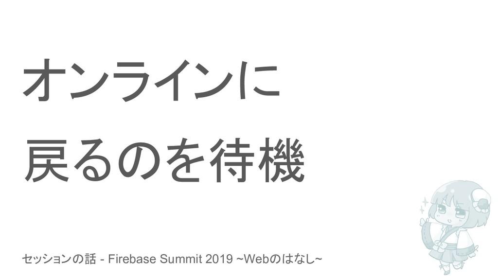 セッションの話 - Firebase Summit 2019 ~Webのはなし~ オンラインに...