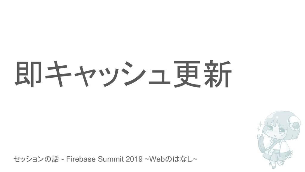 セッションの話 - Firebase Summit 2019 ~Webのはなし~ 即キャッシュ...