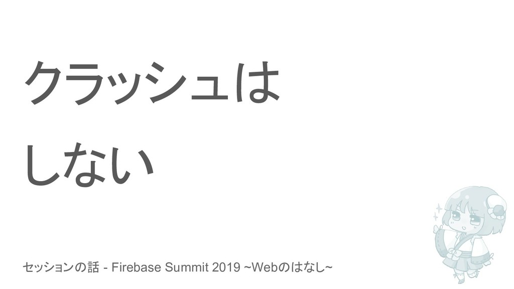 セッションの話 - Firebase Summit 2019 ~Webのはなし~ クラッシュは...