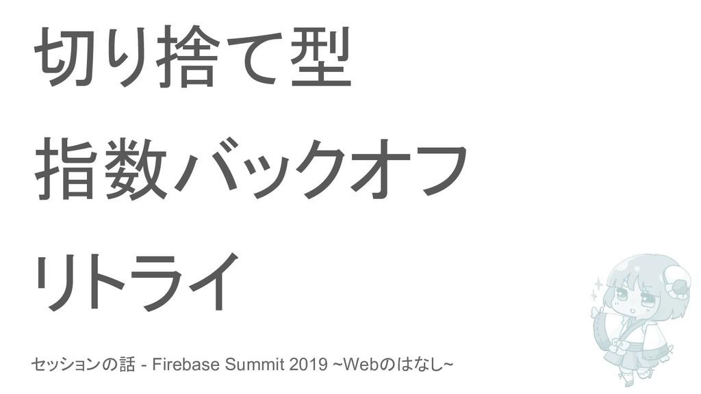 セッションの話 - Firebase Summit 2019 ~Webのはなし~ 切り捨て型 ...