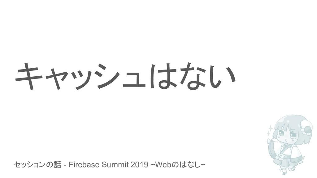 セッションの話 - Firebase Summit 2019 ~Webのはなし~ キャッシュは...
