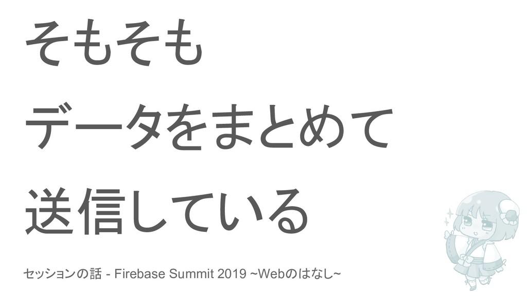 セッションの話 - Firebase Summit 2019 ~Webのはなし~ そもそも デ...
