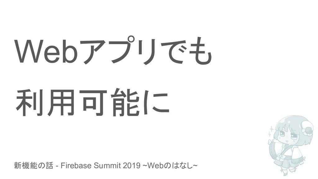 新機能の話 - Firebase Summit 2019 ~Webのはなし~ Webアプリでも...