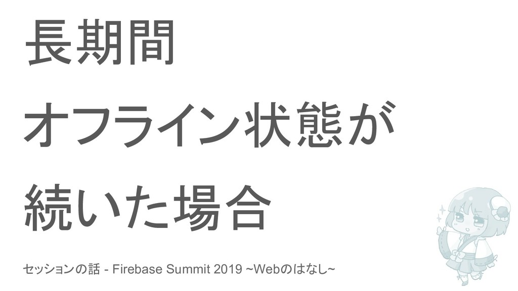 セッションの話 - Firebase Summit 2019 ~Webのはなし~ 長期間 オフ...
