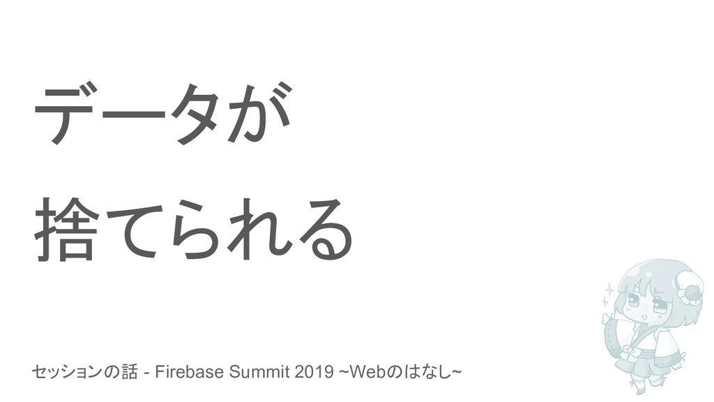 セッションの話 - Firebase Summit 2019 ~Webのはなし~ データが 捨...