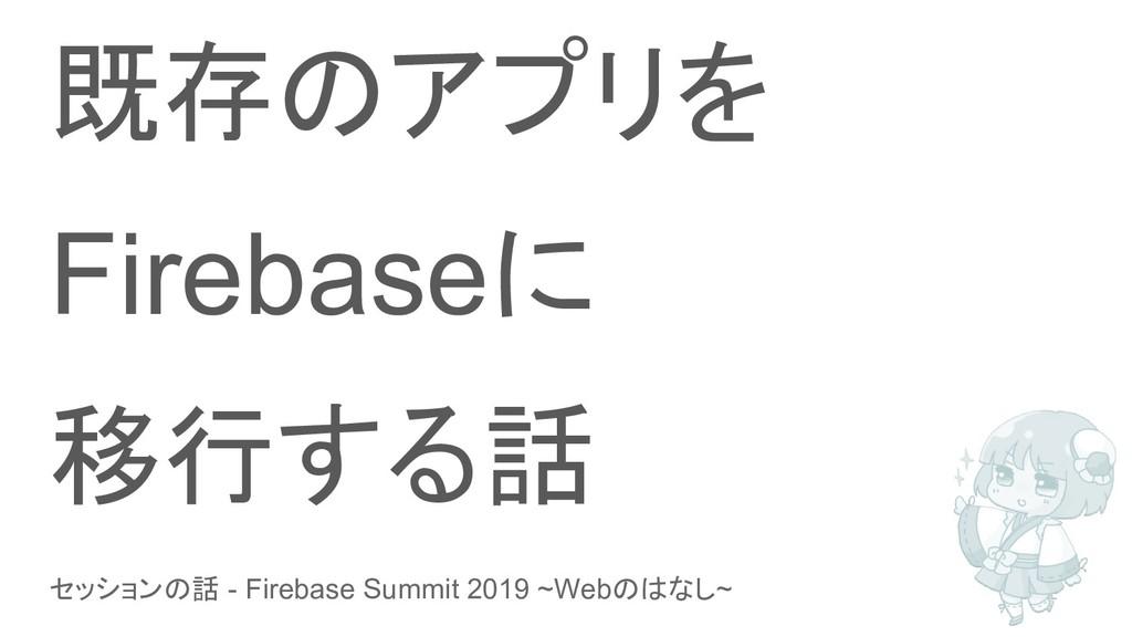 セッションの話 - Firebase Summit 2019 ~Webのはなし~ 既存のアプリ...