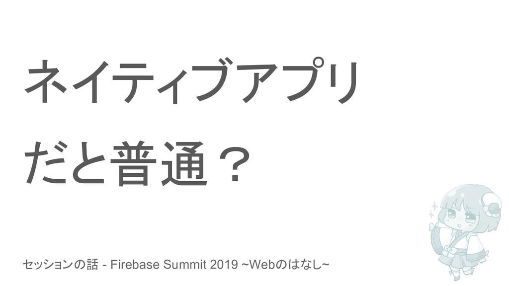 セッションの話 - Firebase Summit 2019 ~Webのはなし~ ネイティブア...