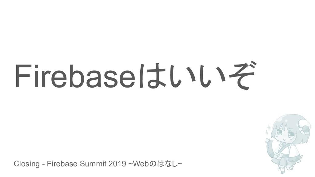 Closing - Firebase Summit 2019 ~Webのはなし~ Fireba...