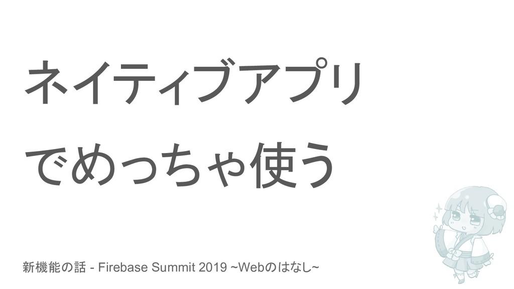 新機能の話 - Firebase Summit 2019 ~Webのはなし~ ネイティブアプリ...