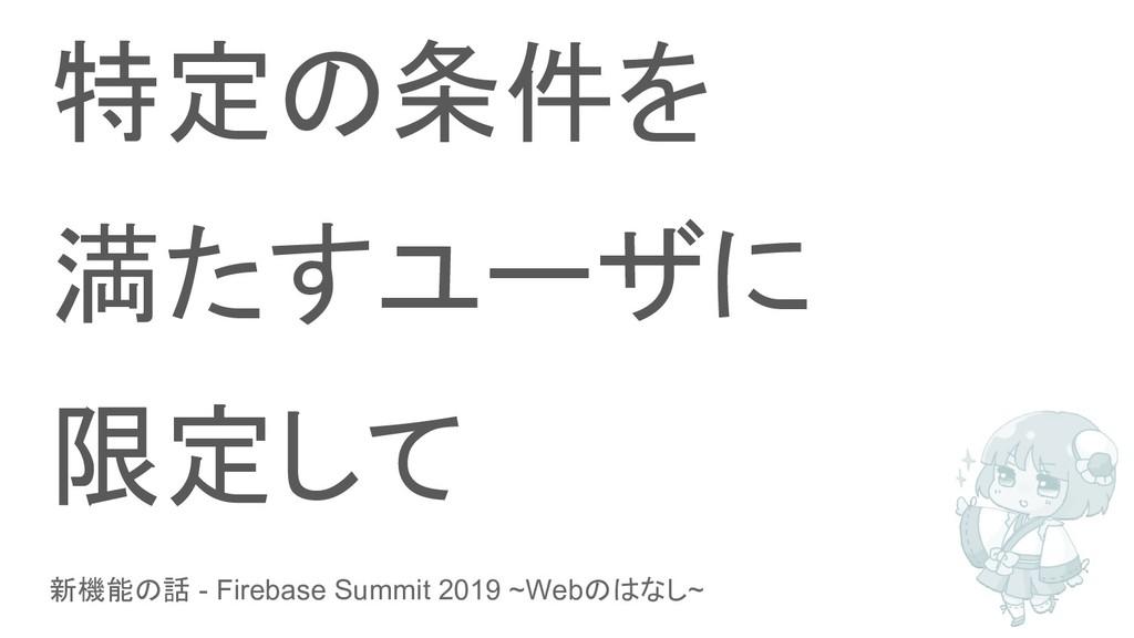 新機能の話 - Firebase Summit 2019 ~Webのはなし~ 特定の条件を 満...