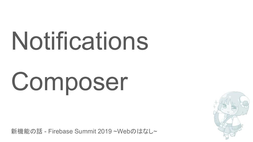 新機能の話 - Firebase Summit 2019 ~Webのはなし~ Notifica...