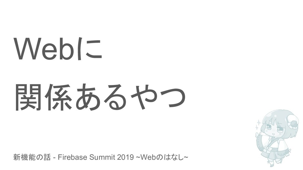 新機能の話 - Firebase Summit 2019 ~Webのはなし~ Webに 関係あ...