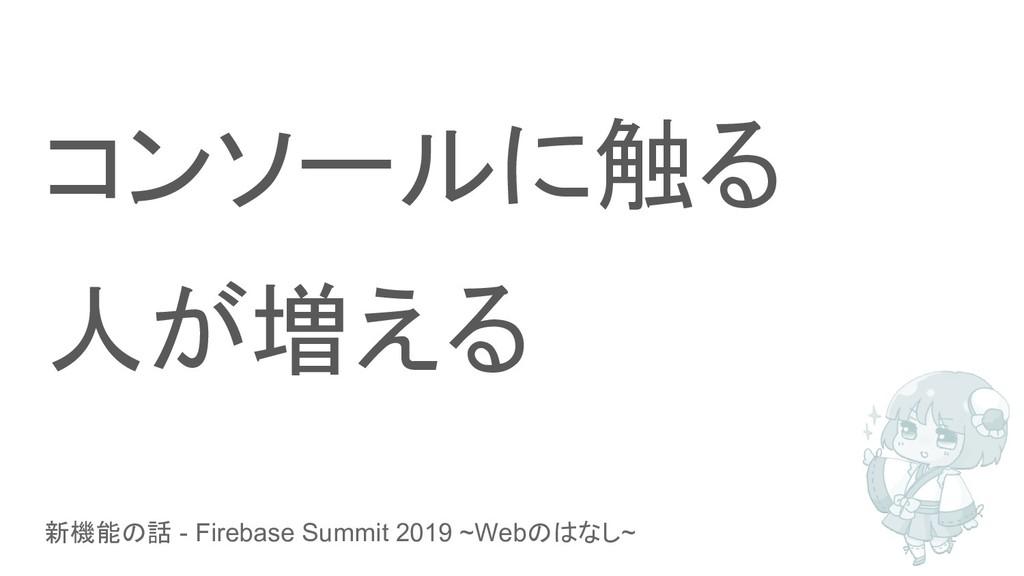新機能の話 - Firebase Summit 2019 ~Webのはなし~ コンソールに触る...