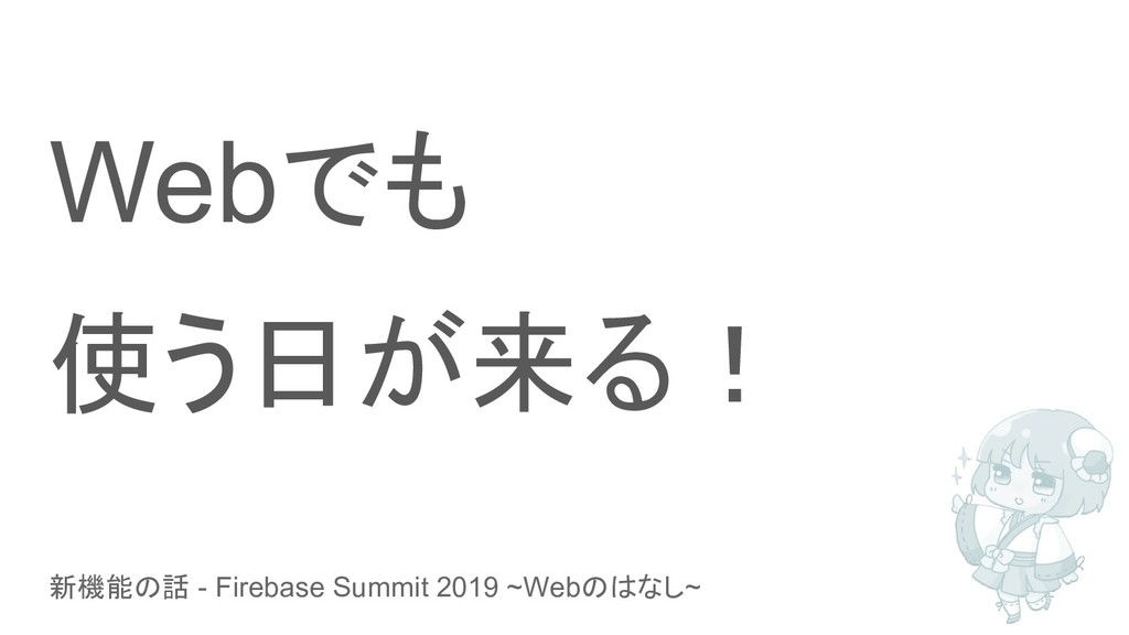 新機能の話 - Firebase Summit 2019 ~Webのはなし~ Webでも 使う...