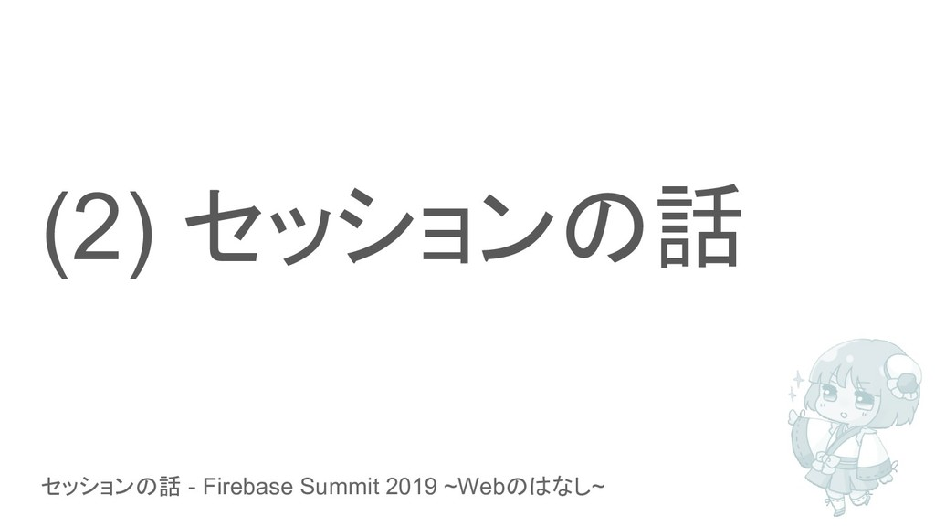 セッションの話 - Firebase Summit 2019 ~Webのはなし~ (2) セッ...