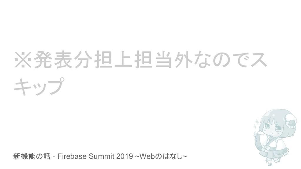 新機能の話 - Firebase Summit 2019 ~Webのはなし~ ※発表分担上担当...