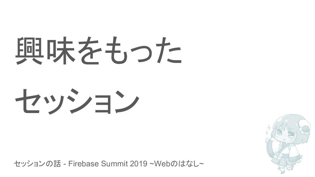 セッションの話 - Firebase Summit 2019 ~Webのはなし~ 興味をもった...