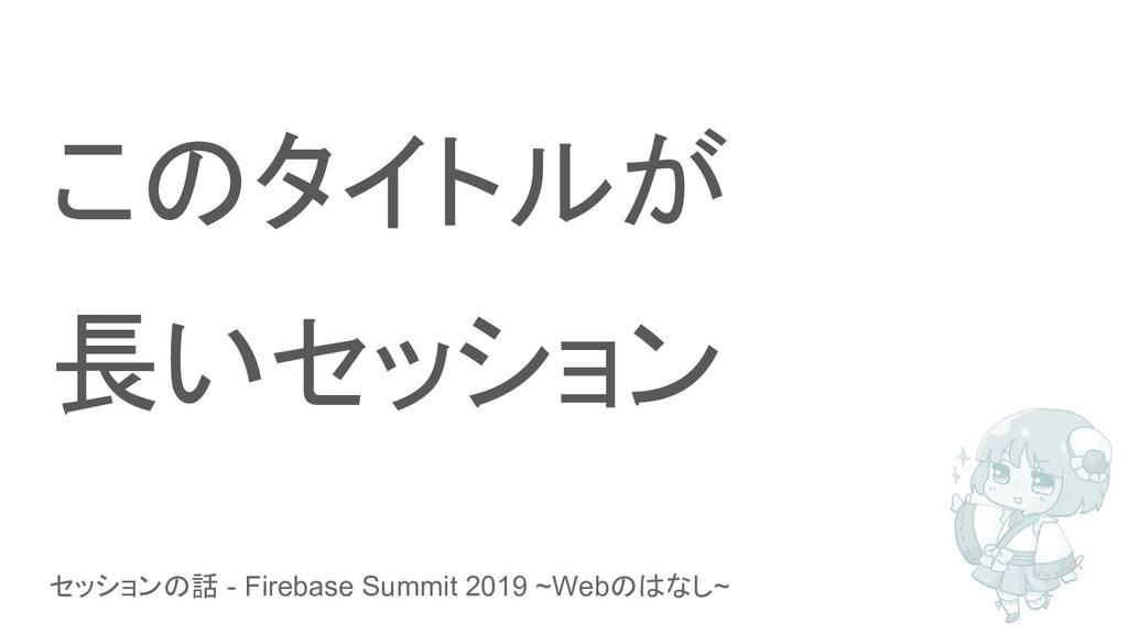 セッションの話 - Firebase Summit 2019 ~Webのはなし~ このタイトル...