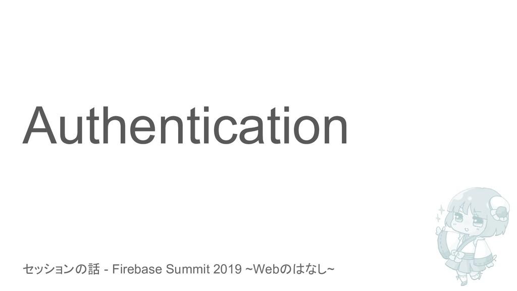 セッションの話 - Firebase Summit 2019 ~Webのはなし~ Authen...