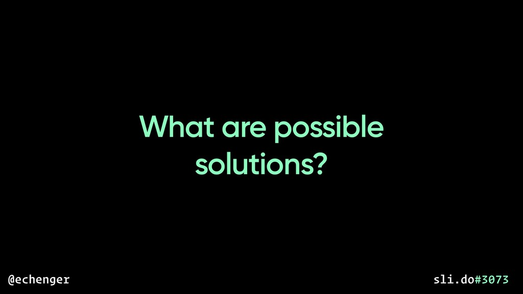 What are possible solutions? @echenger sli.do#3...