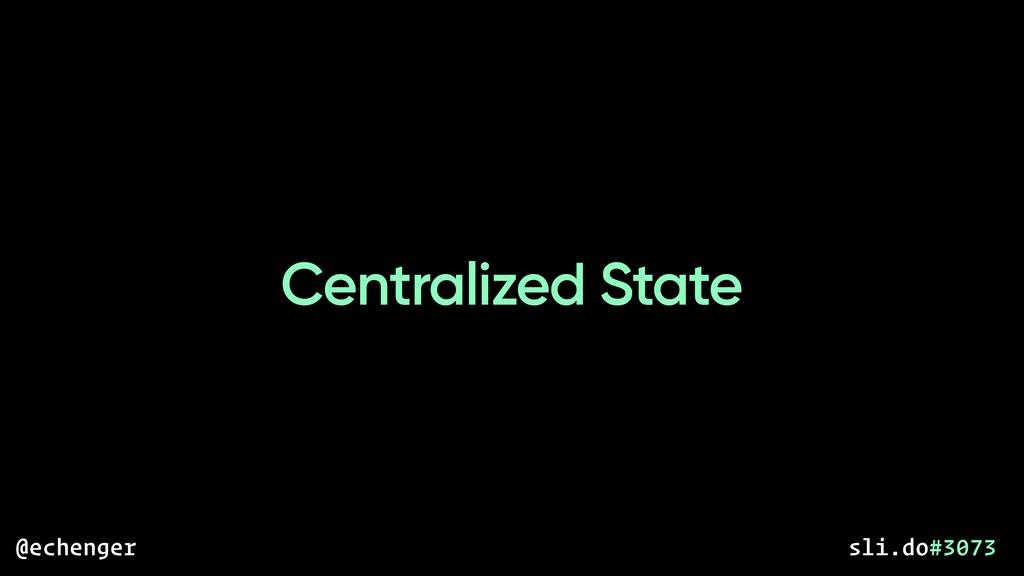 Centralized State @echenger sli.do#3073