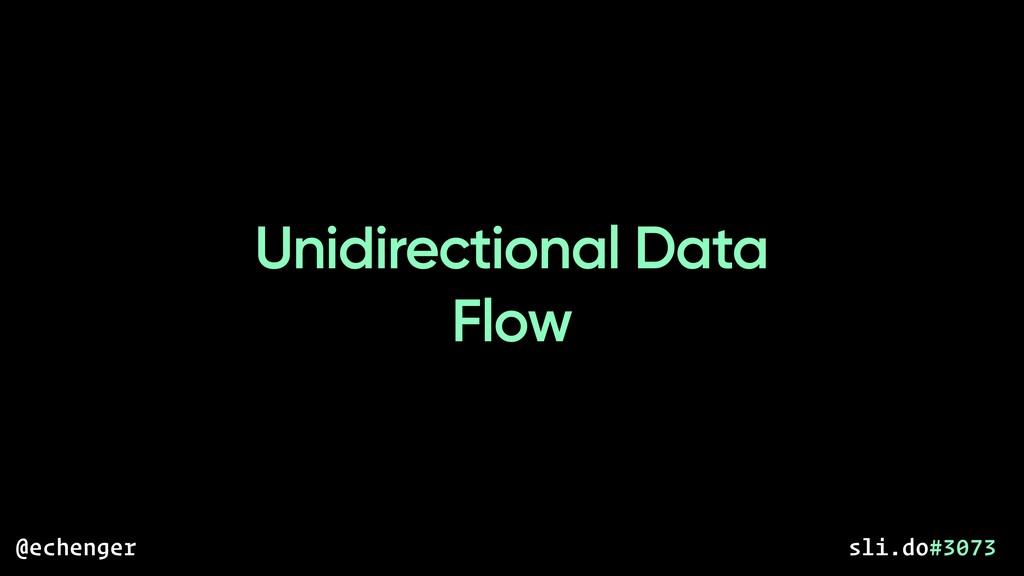 Unidirectional Data Flow @echenger sli.do#3073