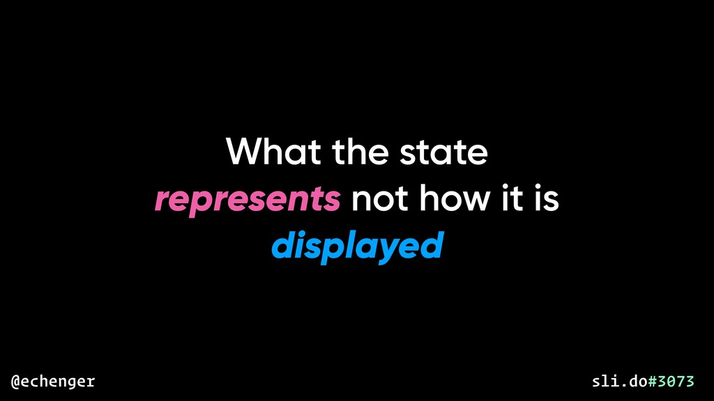 What the state represents not how it is display...