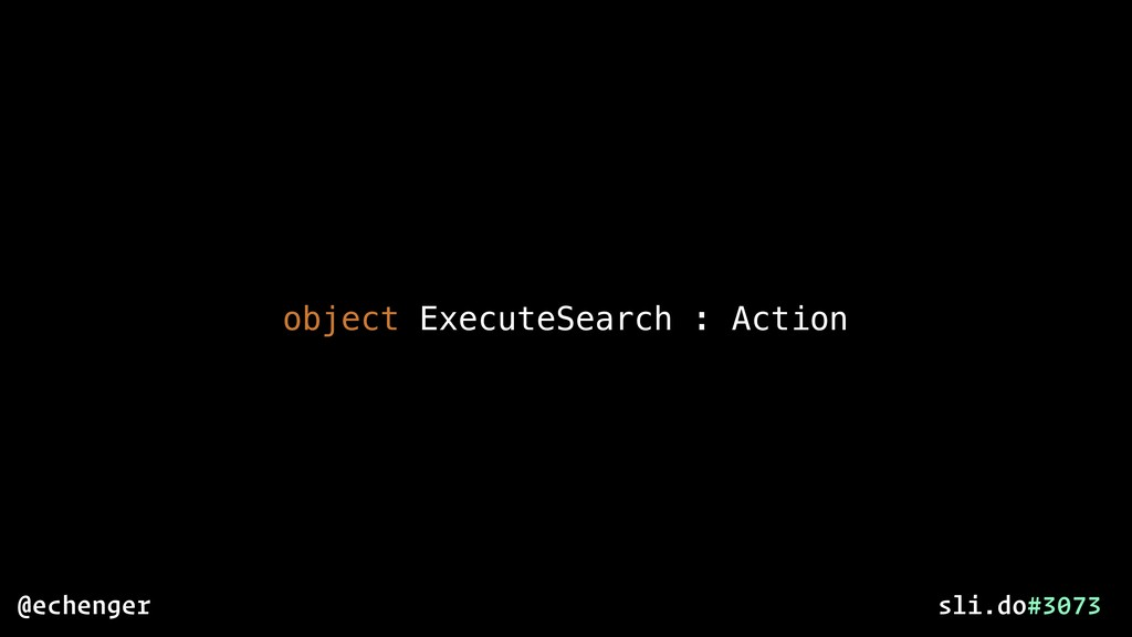 object ExecuteSearch : Action @echenger sli.do#...
