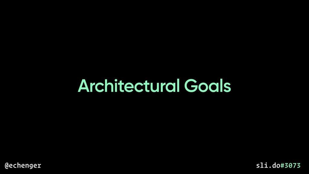 Architectural Goals @echenger sli.do#3073