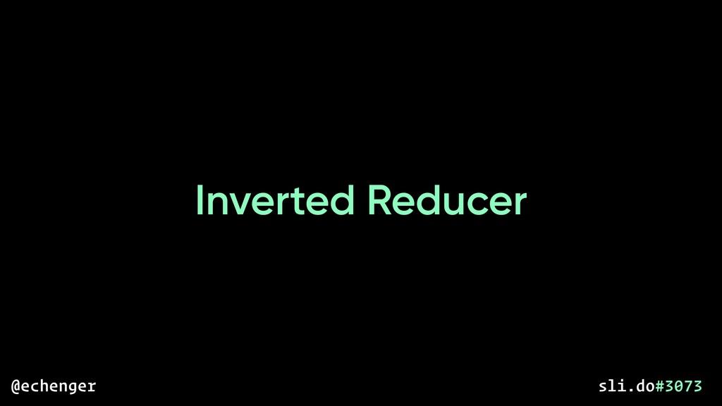 Inverted Reducer @echenger sli.do#3073