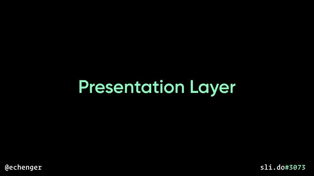 Presentation Layer @echenger sli.do#3073