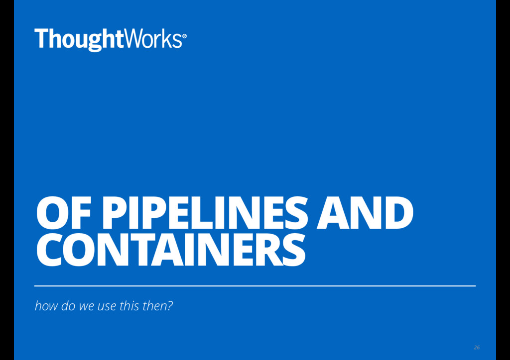 OF PIPELINES AND CONTAINERS how do we use this ...