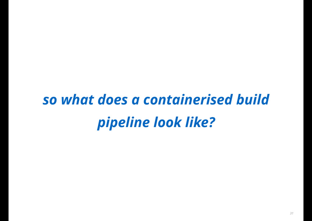 so what does a containerised build pipeline loo...