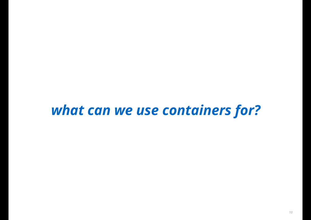 what can we use containers for? 10