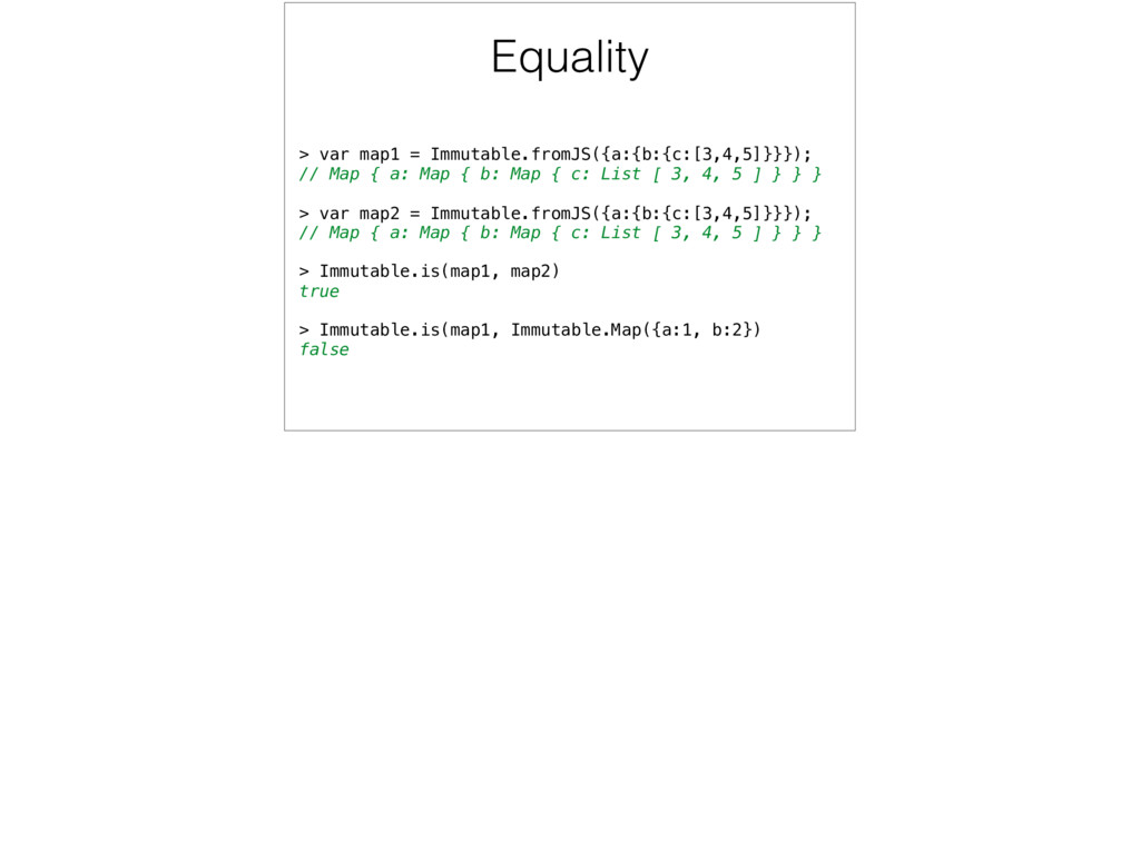 Equality > var map1 = Immutable.fromJS({a:{b:{c...