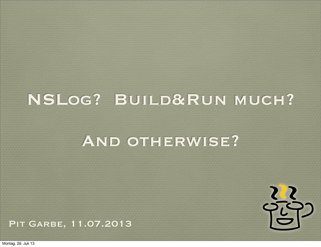 NSLog? Build&Run much? And otherwise? Pit Garbe...