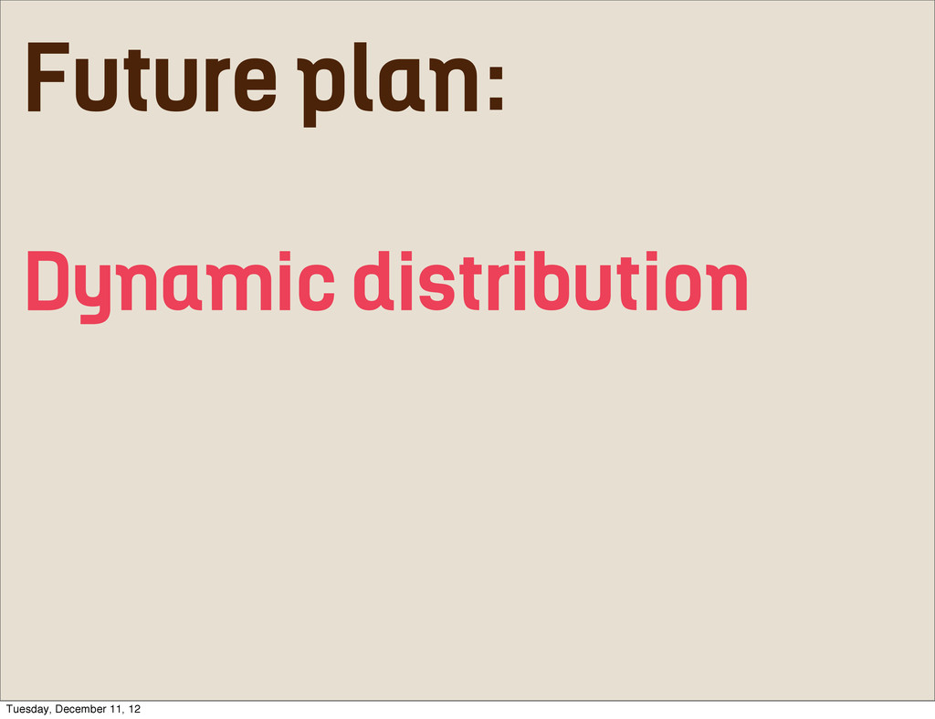 Future plan: Dynamic distribution Tuesday, Dece...