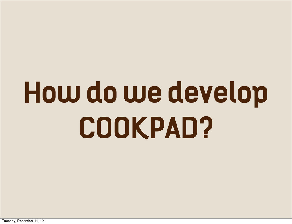 How do we develop COOKPAD? Tuesday, December 11...