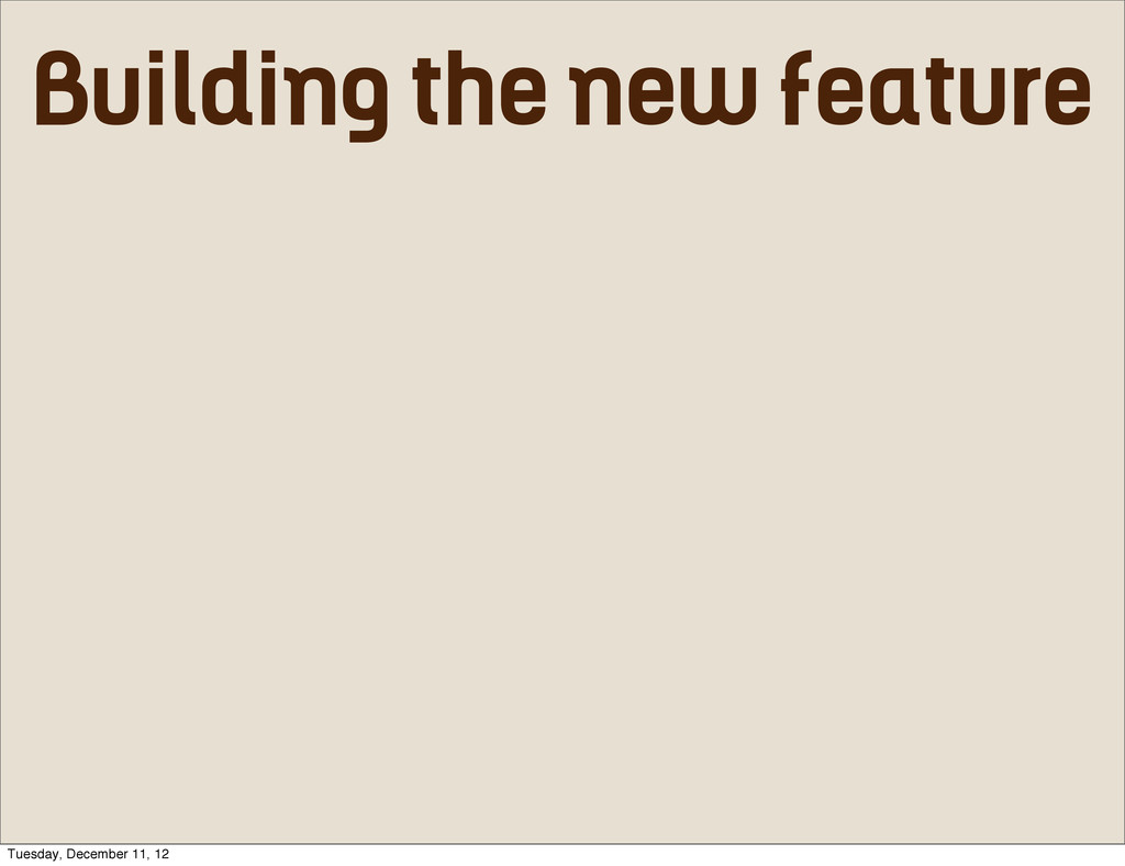 Building the new feature Tuesday, December 11, ...