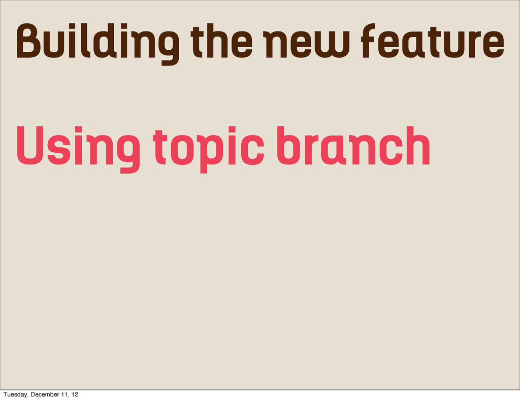 Building the new feature Using topic branch Tue...