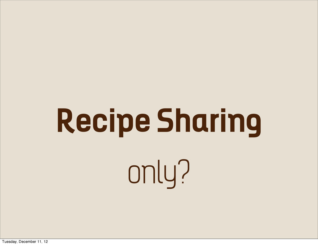 Recipe Sharing only? Tuesday, December 11, 12