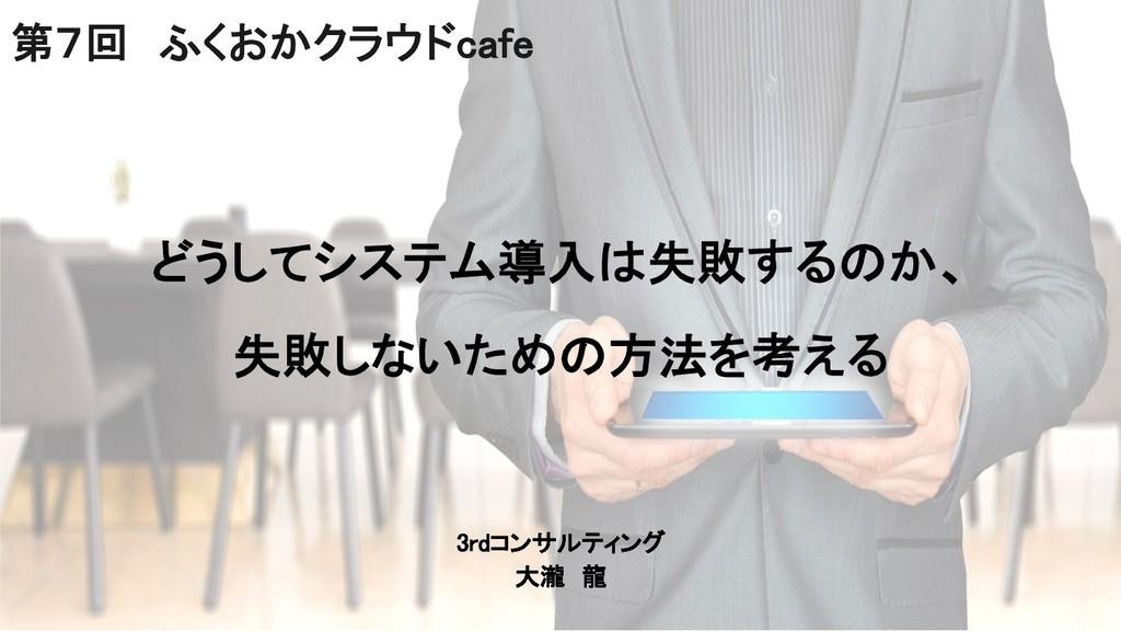 3rdコンサルティング 大瀧 龍 第7回 ふくおかクラウドcafe どうしてシステム導入は失敗...